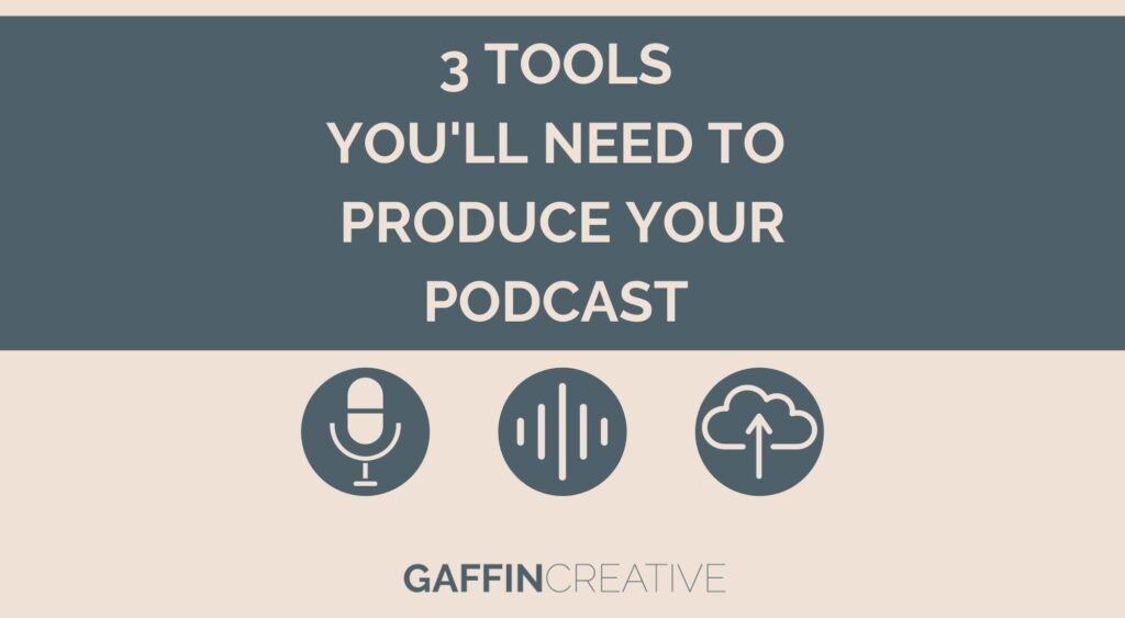 3 Tools You'll Need to Produce Your Podcast
